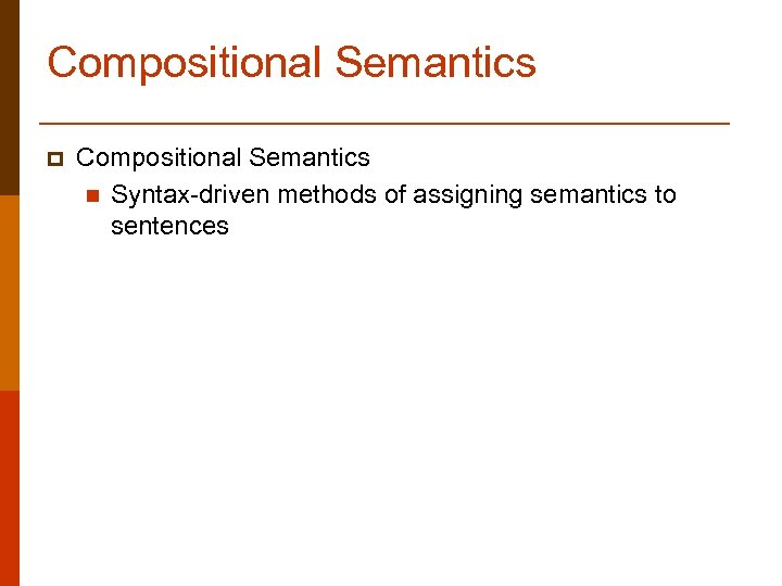 Compositional Semantics p Compositional Semantics n Syntax-driven methods of assigning semantics to sentences