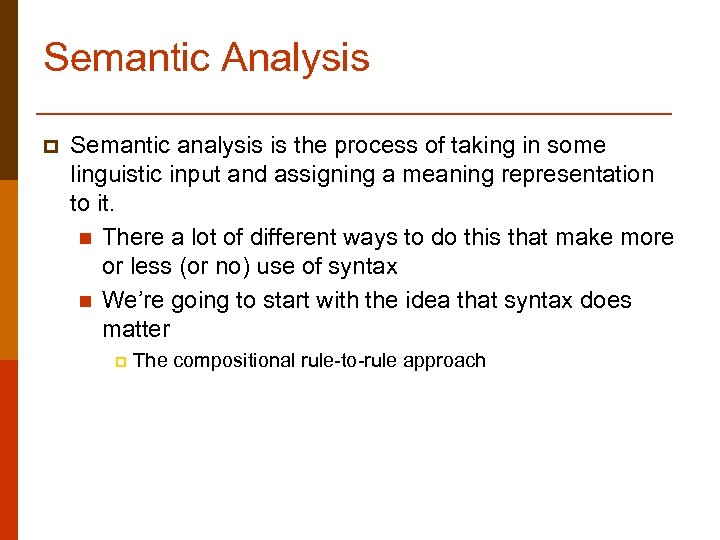 Semantic Analysis p Semantic analysis is the process of taking in some linguistic input