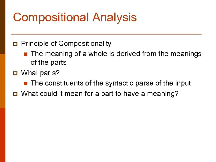 Compositional Analysis p p p Principle of Compositionality n The meaning of a whole