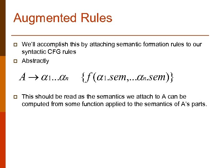 Augmented Rules p p p We'll accomplish this by attaching semantic formation rules to