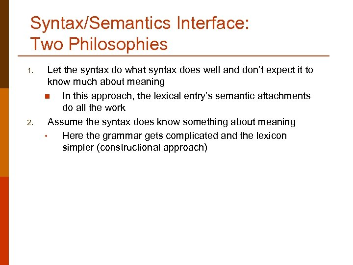 Syntax/Semantics Interface: Two Philosophies 1. 2. Let the syntax do what syntax does well