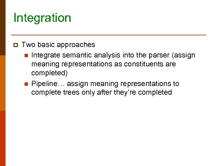 Integration p Two basic approaches n Integrate semantic analysis into the parser (assign meaning