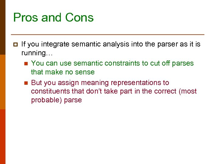 Pros and Cons p If you integrate semantic analysis into the parser as it