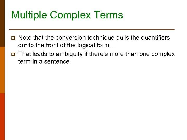 Multiple Complex Terms p p Note that the conversion technique pulls the quantifiers out