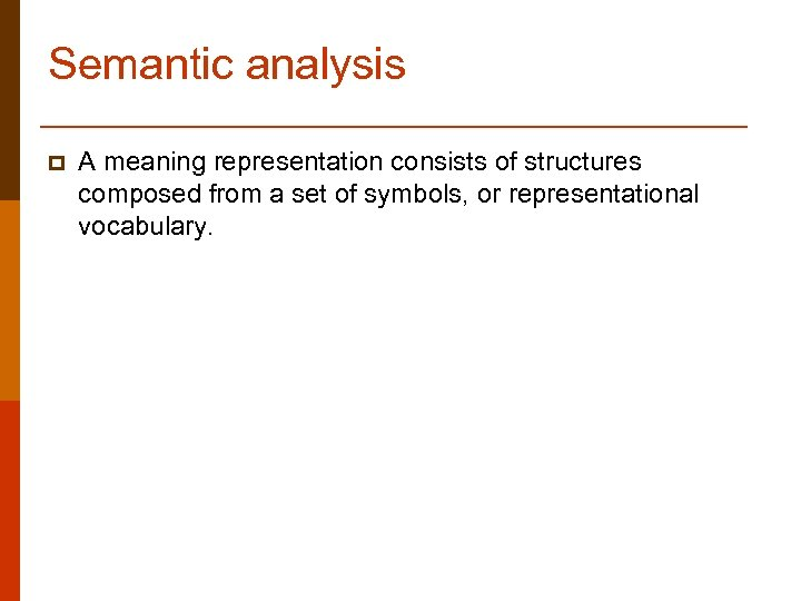 Semantic analysis p A meaning representation consists of structures composed from a set of