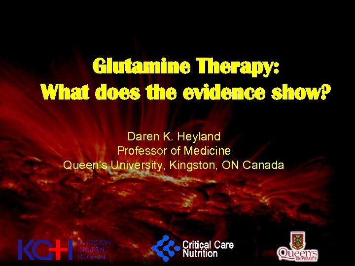 Glutamine Therapy: What does the evidence show? Daren K. Heyland Professor of Medicine Queen's