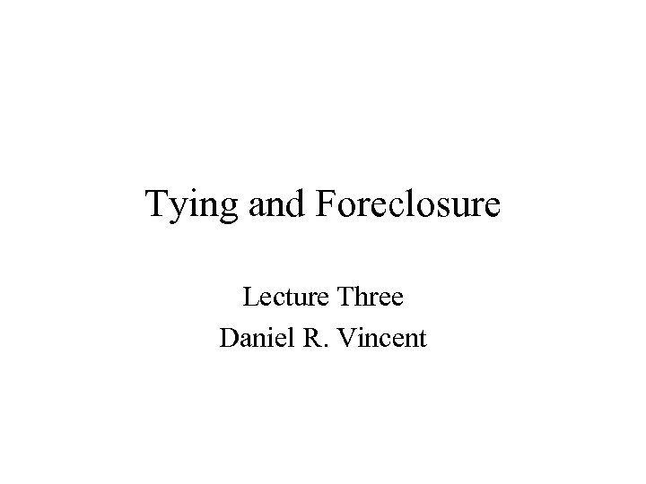 Tying and Foreclosure Lecture Three Daniel R. Vincent