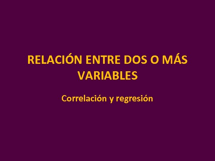 RELACIÓN ENTRE DOS O MÁS VARIABLES Correlación y regresión
