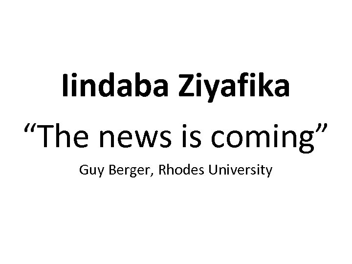 "Iindaba Ziyafika ""The news is coming"" Guy Berger, Rhodes University"