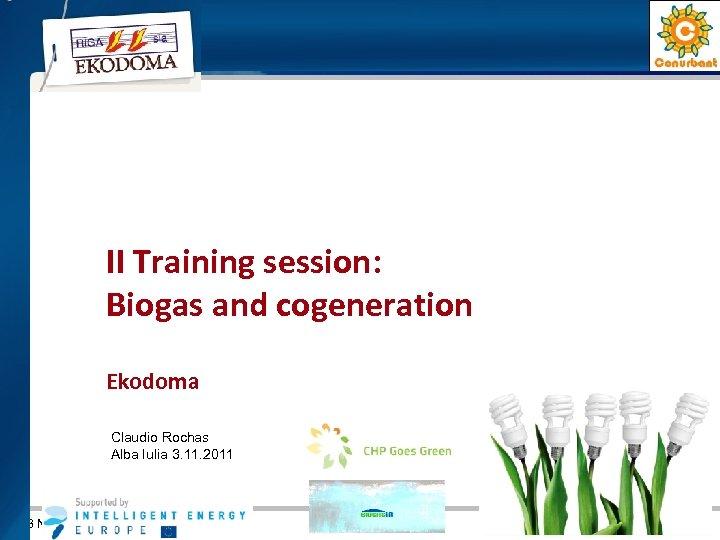 II Training session: Biogas and cogeneration Ekodoma Claudio Rochas Alba Iulia 3. 11. 2011
