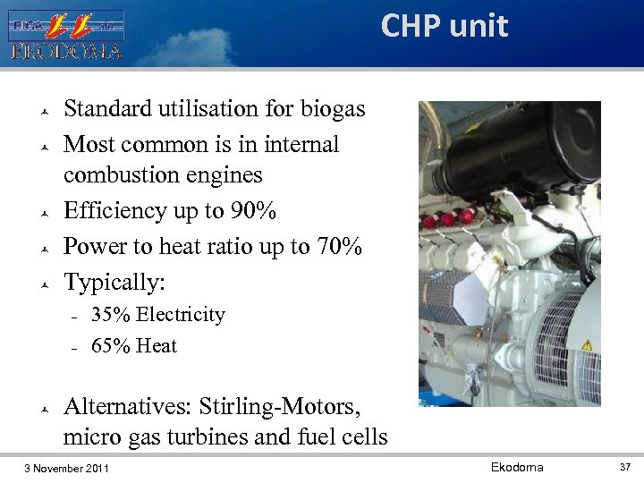 CHP unit Standard utilisation for biogas Most common is in internal combustion engines Efficiency