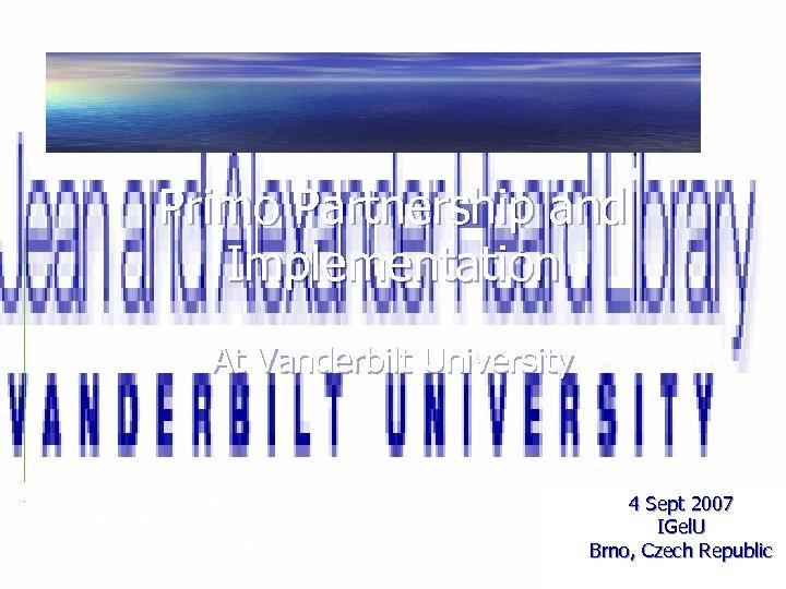 Primo Partnership and Implementation At Vanderbilt University Marshall Breeding Director for Innovative Technology and