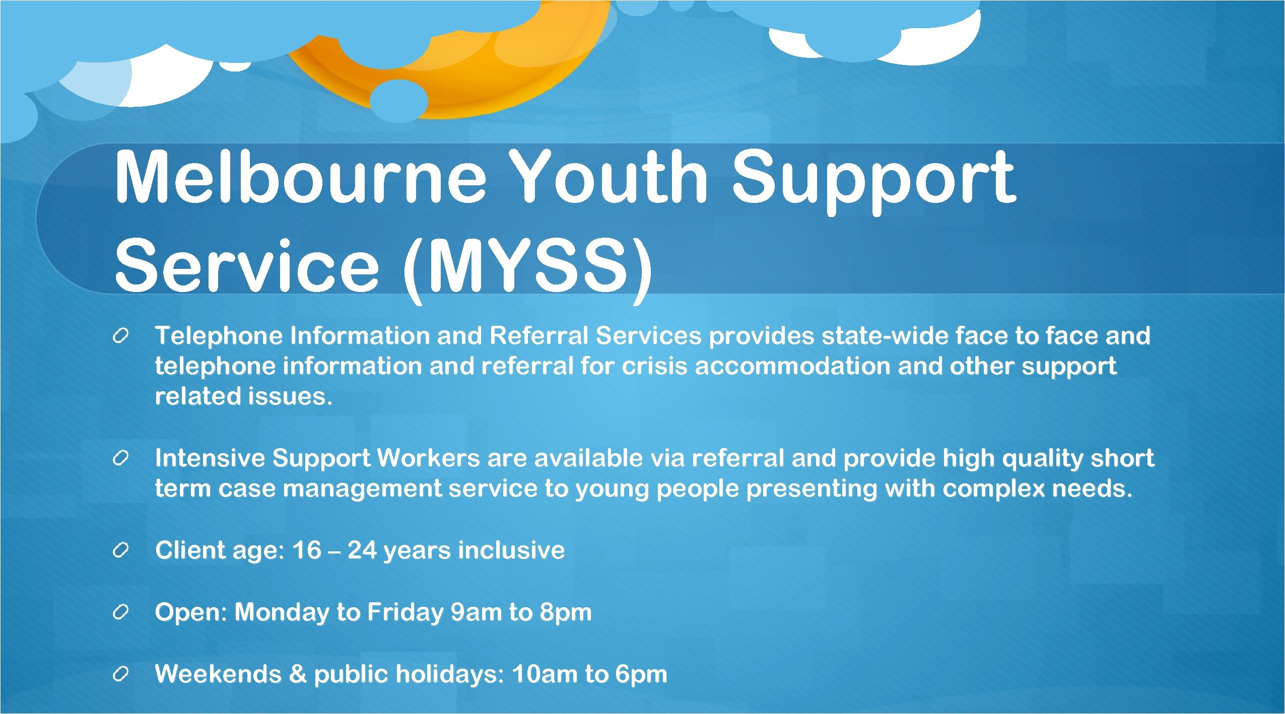 Melbourne Youth Support Service (MYSS) Telephone Information and Referral Services provides state-wide face to