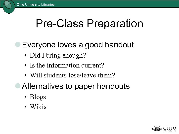 Ohio University Libraries Pre-Class Preparation Everyone loves a good handout • Did I bring