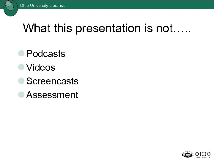Ohio University Libraries What this presentation is not…. . Podcasts Videos Screencasts Assessment