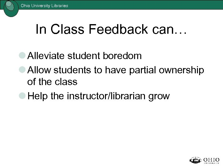 Ohio University Libraries In Class Feedback can… Alleviate student boredom Allow students to have