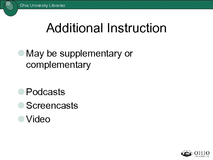 Ohio University Libraries Additional Instruction May be supplementary or complementary Podcasts Screencasts Video