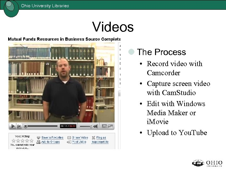 Ohio University Libraries Videos The Process • Record video with Camcorder • Capture screen