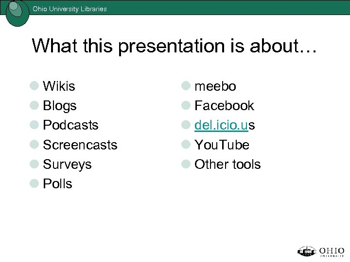 Ohio University Libraries What this presentation is about… Wikis Blogs Podcasts Screencasts Surveys Polls