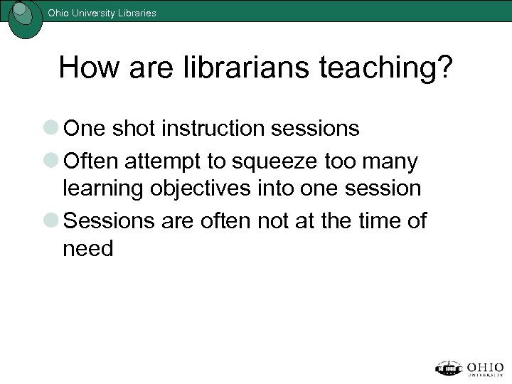 Ohio University Libraries How are librarians teaching? One shot instruction sessions Often attempt to