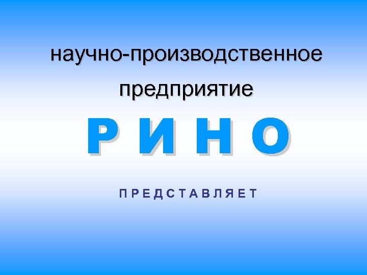 научно-производственное предприятие РИНО ПРЕДСТАВЛЯЕТ
