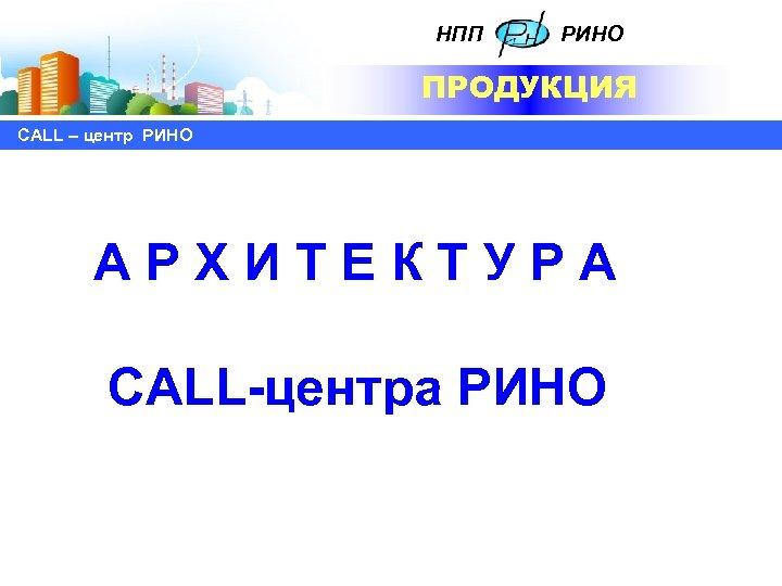 НПП РИНО ПРОДУКЦИЯ СALL – центр РИНО АРХИТЕКТУРА CALL-центра РИНО