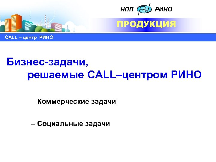 НПП РИНО ПРОДУКЦИЯ СALL – центр РИНО Бизнес-задачи, решаемые CALL–центром РИНО – Коммерческие задачи