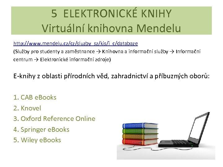 5 ELEKTRONICKÉ KNIHY Virtuální knihovna Mendelu http: //www. mendelu. cz/cz/sluzby_sz/kis/i_c/databaze (Služby pro studenty a