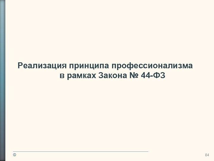 Реализация принципа профессионализма в рамках Закона № 44 -ФЗ © 64
