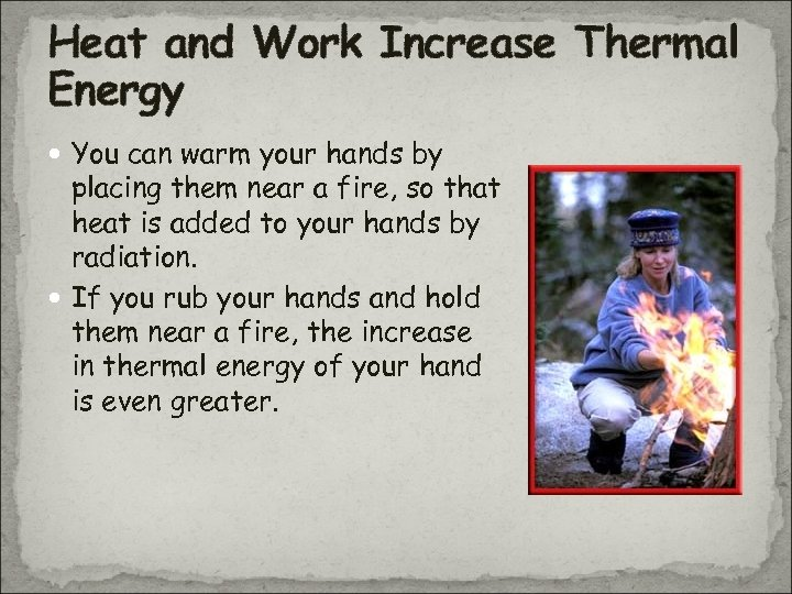 Heat and Work Increase Thermal Energy You can warm your hands by placing them