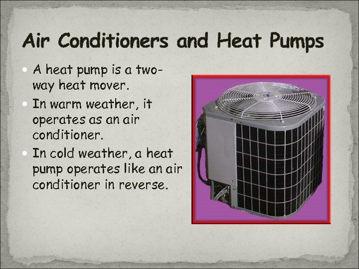 Air Conditioners and Heat Pumps A heat pump is a two- way heat mover.