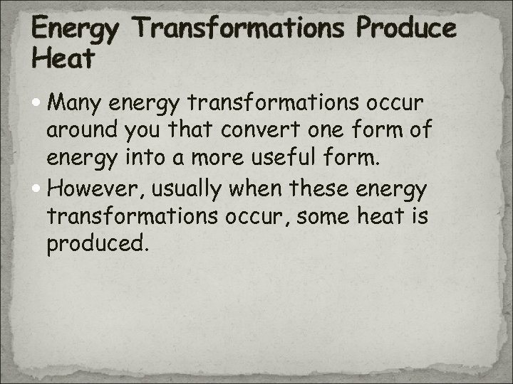 Energy Transformations Produce Heat Many energy transformations occur around you that convert one form
