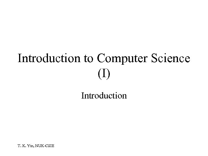 Introduction to Computer Science (I) Introduction T. K. Yin, NUK-CSIE
