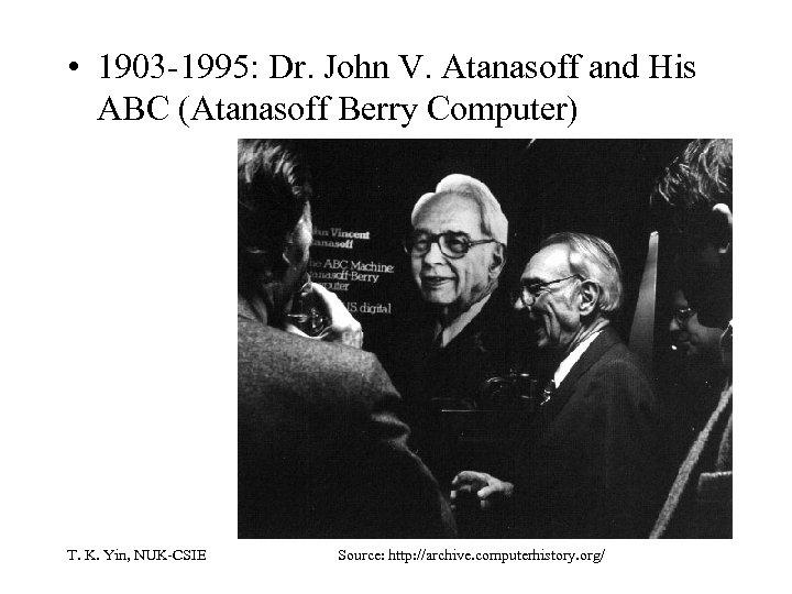 • 1903 -1995: Dr. John V. Atanasoff and His ABC (Atanasoff Berry Computer)