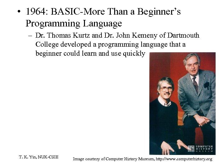 • 1964: BASIC-More Than a Beginner's Programming Language – Dr. Thomas Kurtz and