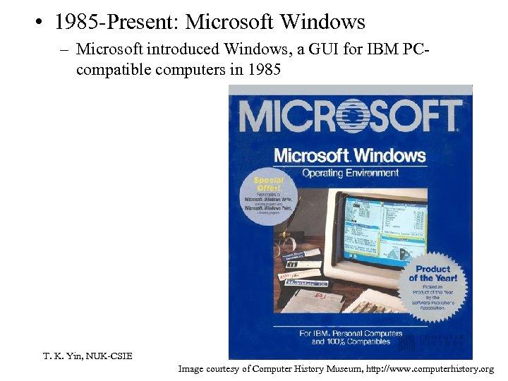 • 1985 -Present: Microsoft Windows – Microsoft introduced Windows, a GUI for IBM