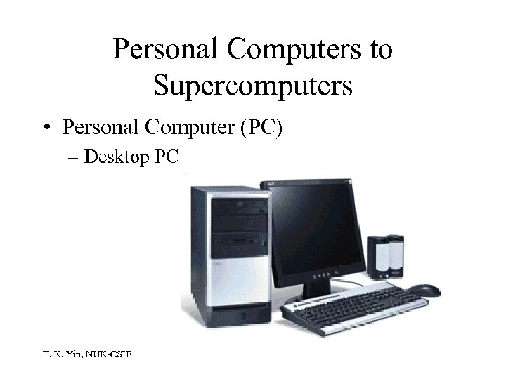 Personal Computers to Supercomputers • Personal Computer (PC) – Desktop PC T. K. Yin,