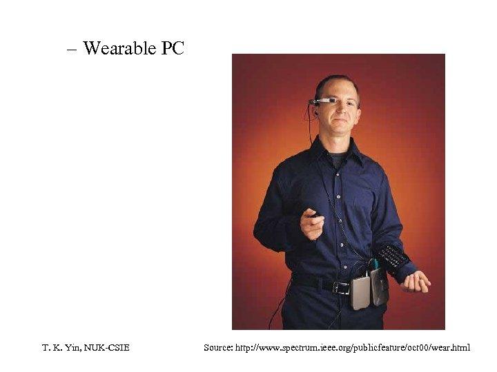 – Wearable PC T. K. Yin, NUK-CSIE Source: http: //www. spectrum. ieee. org/publicfeature/oct 00/wear.
