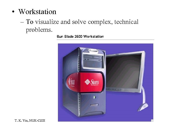 • Workstation – To visualize and solve complex, technical problems. T. K. Yin,