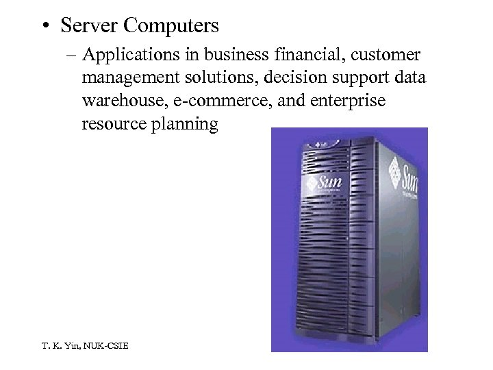 • Server Computers – Applications in business financial, customer management solutions, decision support