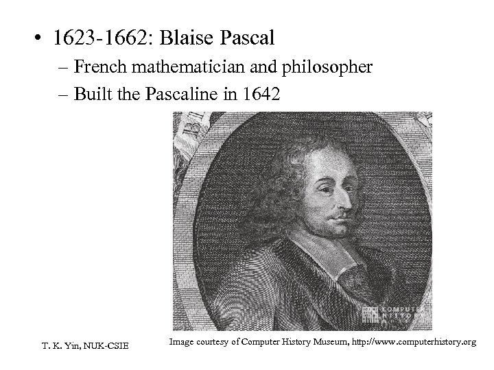 • 1623 -1662: Blaise Pascal – French mathematician and philosopher – Built the
