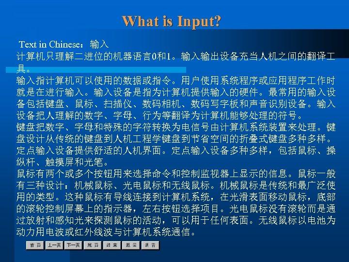 What is Input? Text in Chinese:输入 计算机只理解二进位的机器语言0和1。输入输出设备充当人机之间的翻译 具。 输入指计算机可以使用的数据或指令。用户使用系统程序或应用程序 作时 就是在进行输入。输入设备是指为计算机提供输入的硬件。最常用的输入设 备包括键盘、鼠标、扫描仪、数码相机、数码写字板和声音识别设备。输入 设备把人理解的数字、字母、行为等翻译为计算机能够处理的符号。 键盘把数字、字母和特殊的字符转换为电信号由计算机系统装置来处理。键