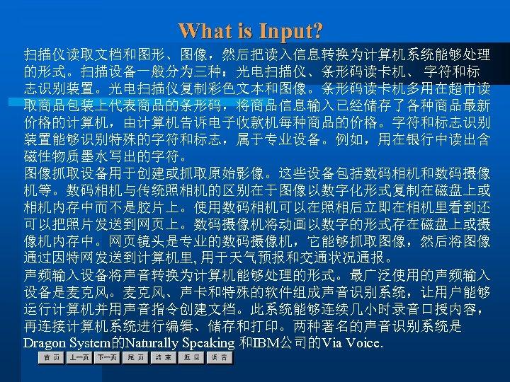 What is Input? 扫描仪读取文档和图形、图像,然后把读入信息转换为计算机系统能够处理 的形式。扫描设备一般分为三种:光电扫描仪、条形码读卡机、 字符和标 志识别装置。光电扫描仪复制彩色文本和图像。条形码读卡机多用在超市读 取商品包装上代表商品的条形码,将商品信息输入已经储存了各种商品最新 价格的计算机,由计算机告诉电子收款机每种商品的价格。字符和标志识别 装置能够识别特殊的字符和标志,属于专业设备。例如,用在银行中读出含 磁性物质墨水写出的字符。 图像抓取设备用于创建或抓取原始影像。这些设备包括数码相机和数码摄像 机等。数码相机与传统照相机的区别在于图像以数字化形式复制在磁盘上或 相机内存中而不是胶片上。使用数码相机可以在照相后立即在相机里看到还