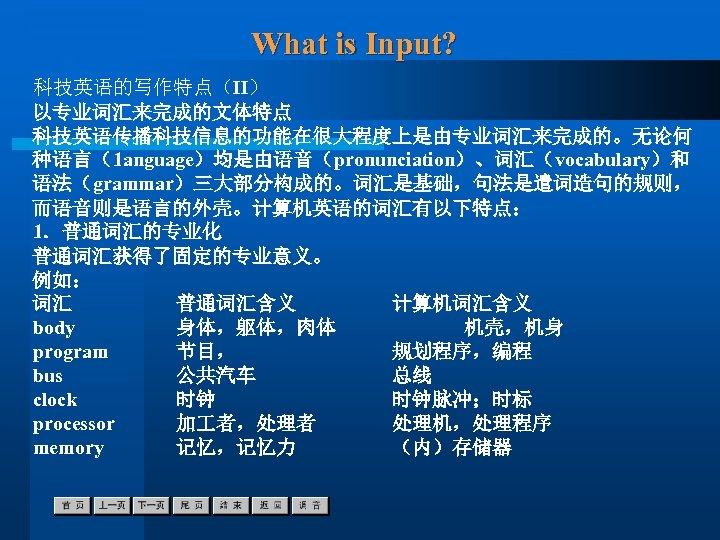 What is Input? 科技英语的写作特点(Ⅱ) 以专业词汇来完成的文体特点 科技英语传播科技信息的功能在很大程度上是由专业词汇来完成的。无论何 种语言(1 anguage)均是由语音(pronunciation)、词汇(vocabulary)和 语法(grammar)三大部分构成的。词汇是基础,句法是遣词造句的规则, 而语音则是语言的外壳。计算机英语的词汇有以下特点: 1.普通词汇的专业化 普通词汇获得了固定的专业意义。 例如: 词汇