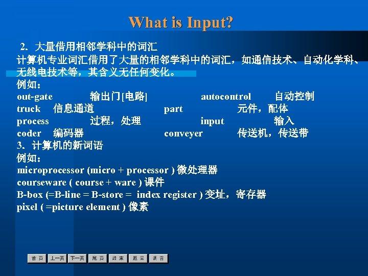 What is Input? 2.大量借用相邻学科中的词汇 计算机专业词汇借用了大量的相邻学科中的词汇,如通信技术、自动化学科、 无线电技术等,其含义无任何变化。 例如: out-gate 输出门[电路] autocontrol 自动控制 truck 信息通道 part