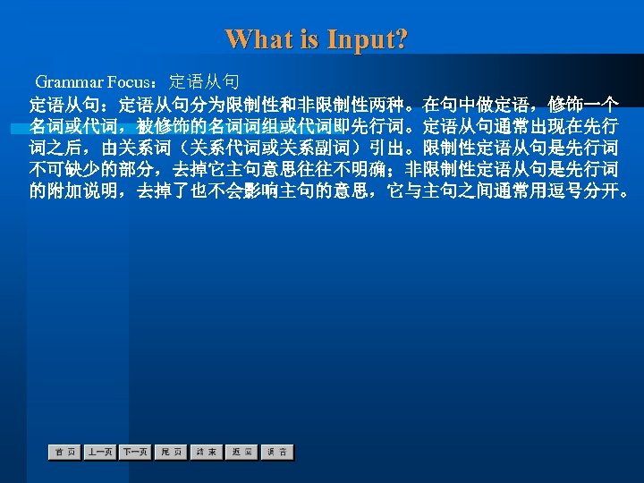 What is Input? Grammar Focus:定语从句:定语从句分为限制性和非限制性两种。在句中做定语,修饰一个 名词或代词,被修饰的名词词组或代词即先行词。定语从句通常出现在先行 词之后,由关系词(关系代词或关系副词)引出。限制性定语从句是先行词 不可缺少的部分,去掉它主句意思往往不明确;非限制性定语从句是先行词 的附加说明,去掉了也不会影响主句的意思,它与主句之间通常用逗号分开。