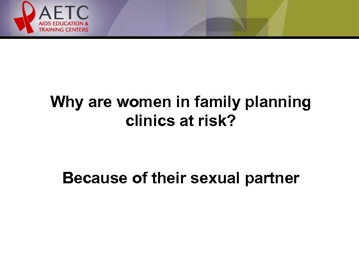 Why are women in family planning clinics at risk? Because of their sexual partner