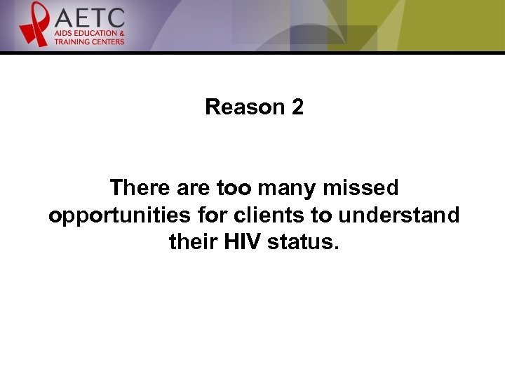 Reason 2 There are too many missed opportunities for clients to understand their HIV