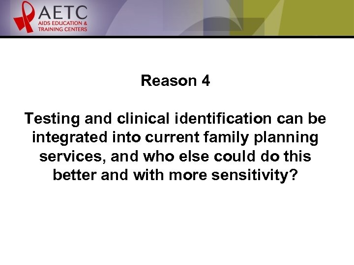 Reason 4 Testing and clinical identification can be integrated into current family planning services,