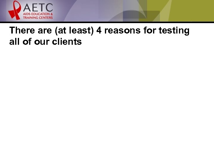 There are (at least) 4 reasons for testing all of our clients